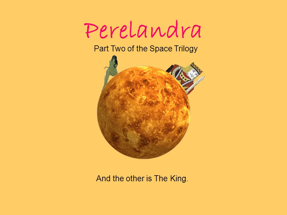 And the other is The King. Perelandra Part Two of the Space Trilogy