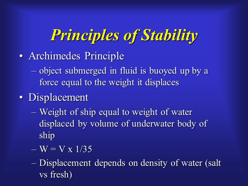 Principles of Stability Archimedes PrincipleArchimedes Principle –object submerged in fluid is buoyed up by a force equal to the weight it displaces DisplacementDisplacement –Weight of ship equal to weight of water displaced by volume of underwater body of ship –W = V x 1/35 –Displacement depends on density of water (salt vs fresh)