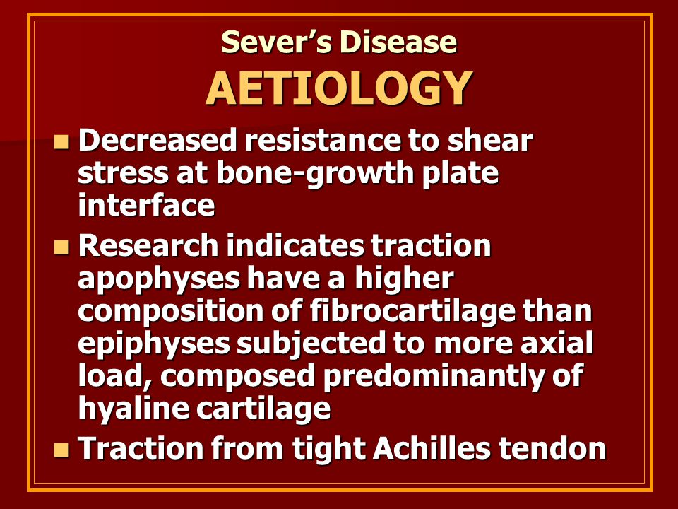 Sever's Disease AETIOLOGY Decreased resistance to shear stress at bone-growth plate interface Decreased resistance to shear stress at bone-growth plat