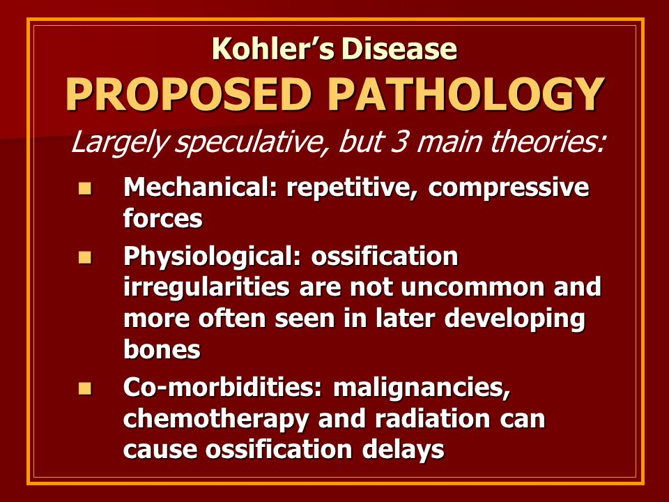 Kohler's Disease PROPOSED PATHOLOGY Mechanical: repetitive, compressive forces Mechanical: repetitive, compressive forces Physiological: ossification