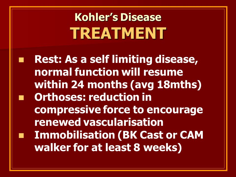 Kohler's Disease TREATMENT Rest: As a self limiting disease, normal function will resume within 24 months (avg 18mths) Orthoses: reduction in compressive force to encourage renewed vascularisation Immobilisation (BK Cast or CAM walker for at least 8 weeks)