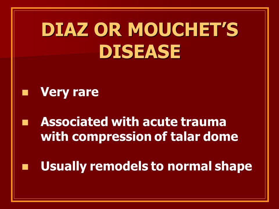 DIAZ OR MOUCHET'S DISEASE Very rare Associated with acute trauma with compression of talar dome Usually remodels to normal shape