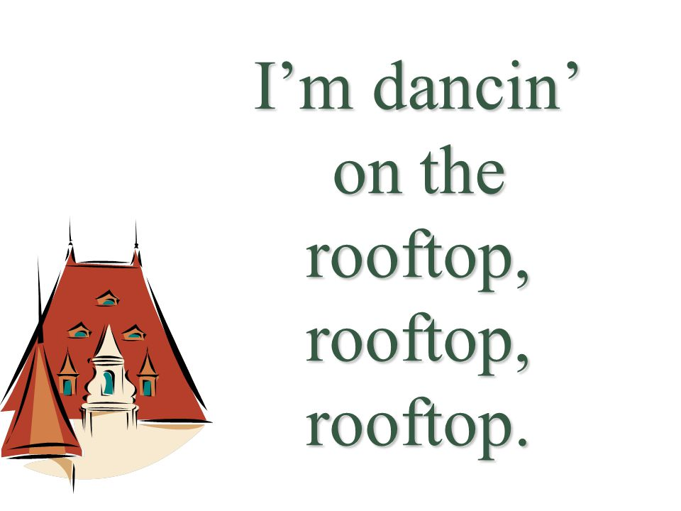 I'm dancin' on the rooftop, rooftop, rooftop.