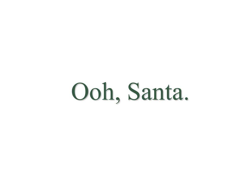 Ooh, Santa.