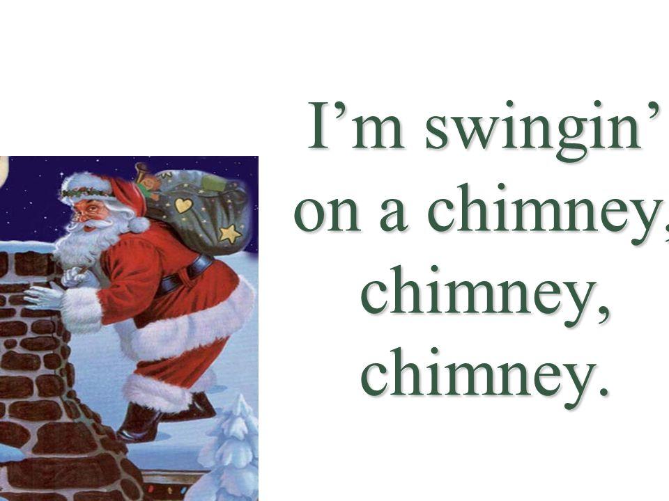 I'm swingin' on a chimney, chimney, chimney.