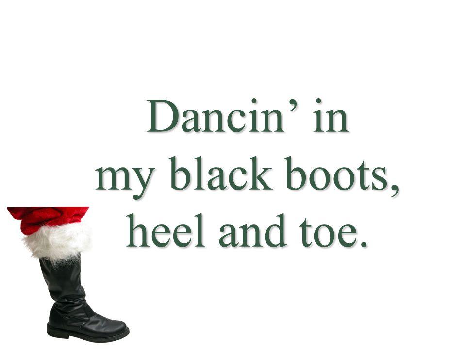 Dancin' in my black boots, heel and toe.