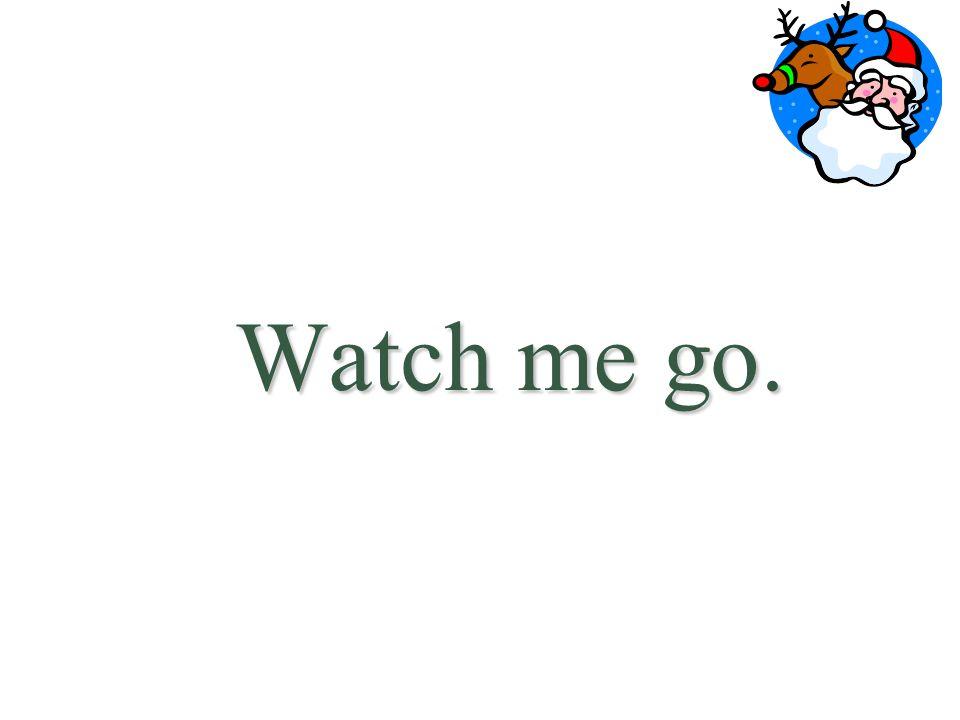 Watch me go.