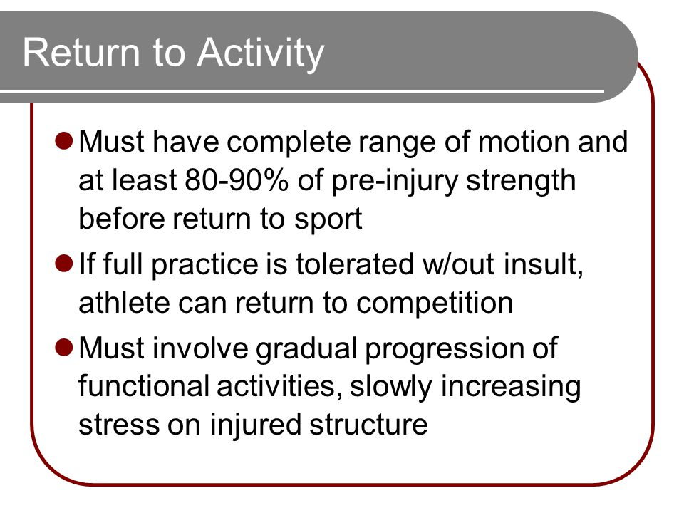 Return to Activity Must have complete range of motion and at least 80-90% of pre-injury strength before return to sport If full practice is tolerated w/out insult, athlete can return to competition Must involve gradual progression of functional activities, slowly increasing stress on injured structure