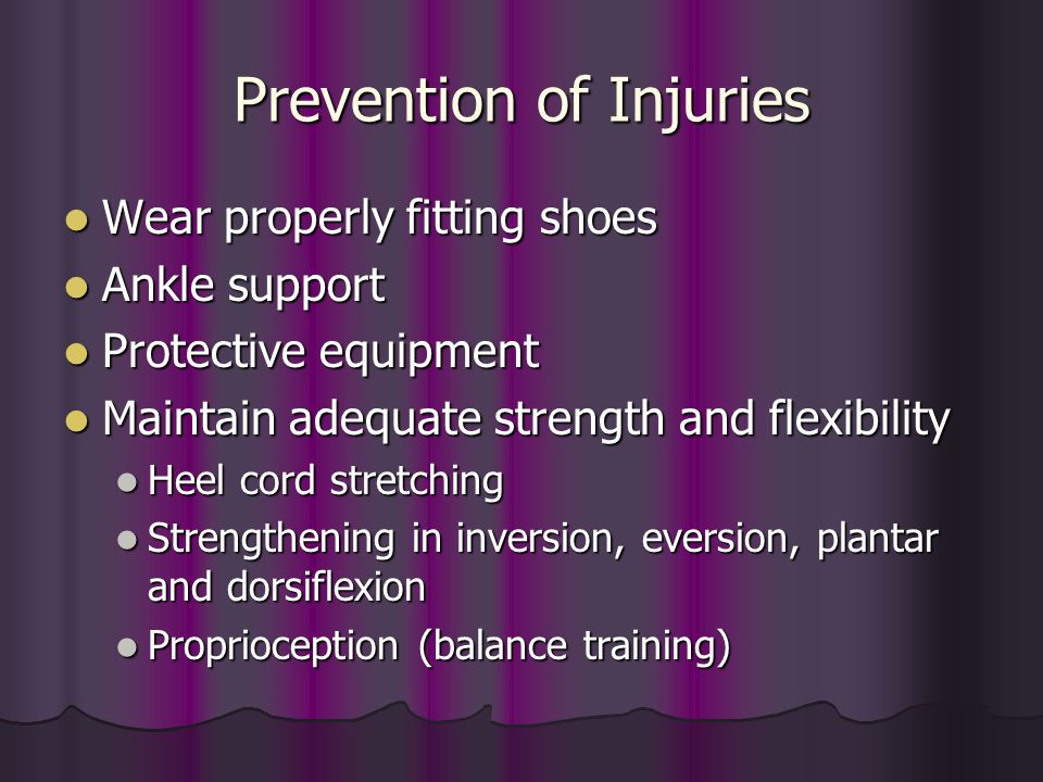 Prevention of Injuries Wear properly fitting shoes Wear properly fitting shoes Ankle support Ankle support Protective equipment Protective equipment M