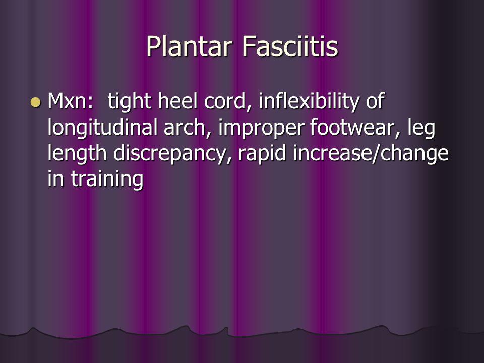 Plantar Fasciitis Mxn: tight heel cord, inflexibility of longitudinal arch, improper footwear, leg length discrepancy, rapid increase/change in traini