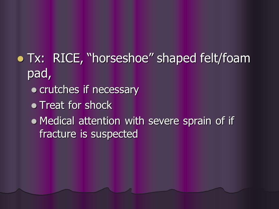 "Tx: RICE, ""horseshoe"" shaped felt/foam pad, Tx: RICE, ""horseshoe"" shaped felt/foam pad, crutches if necessary crutches if necessary Treat for shock Tr"