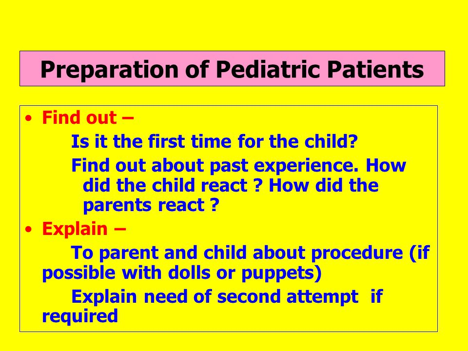 Parental co-operation Assess - Parental ability to participate or assist you Decide - Whether parent should be present or not If present - Decide how will they assist : physical restrain, distraction, emotional support, explanation