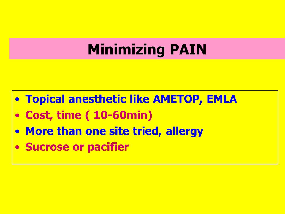 Minimizing PAIN Topical anesthetic like AMETOP, EMLA Cost, time ( 10-60min) More than one site tried, allergy Sucrose or pacifier