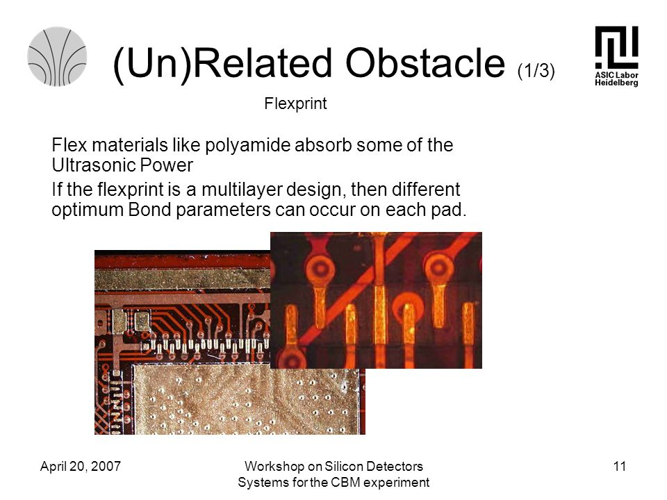 April 20, 2007Workshop on Silicon Detectors Systems for the CBM experiment 11 Flex materials like polyamide absorb some of the Ultrasonic Power If the flexprint is a multilayer design, then different optimum Bond parameters can occur on each pad.