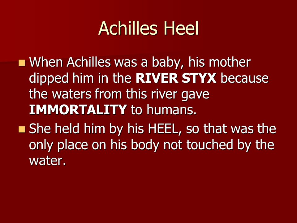 Achilles Heel When Achilles was a baby, his mother dipped him in the RIVER STYX because the waters from this river gave IMMORTALITY to humans.