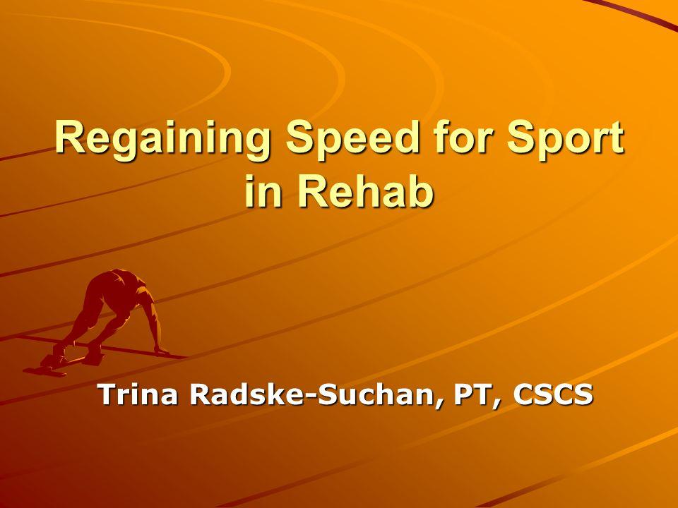 Regaining Speed for Sport in Rehab Trina Radske-Suchan, PT, CSCS