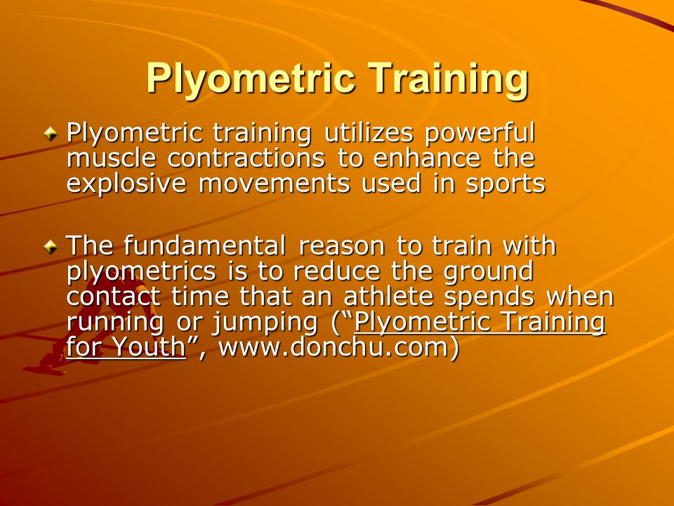 Plyometric Training Plyometric training utilizes powerful muscle contractions to enhance the explosive movements used in sports The fundamental reason to train with plyometrics is to reduce the ground contact time that an athlete spends when running or jumping ( Plyometric Training for Youth , www.donchu.com)