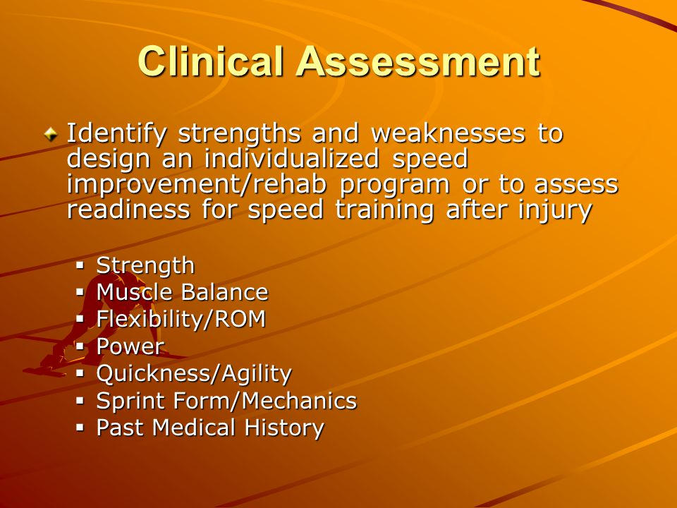 Clinical Assessment Identify strengths and weaknesses to design an individualized speed improvement/rehab program or to assess readiness for speed training after injury  Strength  Muscle Balance  Flexibility/ROM  Power  Quickness/Agility  Sprint Form/Mechanics  Past Medical History