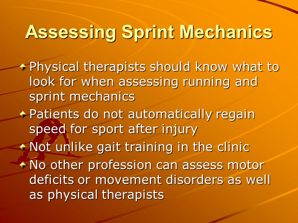 Assessing Sprint Mechanics Physical therapists should know what to look for when assessing running and sprint mechanics Patients do not automatically regain speed for sport after injury Not unlike gait training in the clinic No other profession can assess motor deficits or movement disorders as well as physical therapists