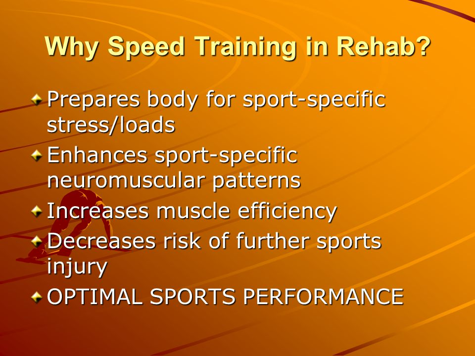 Prepares body for sport-specific stress/loads Enhances sport-specific neuromuscular patterns Increases muscle efficiency Decreases risk of further sports injury OPTIMAL SPORTS PERFORMANCE Why Speed Training in Rehab?