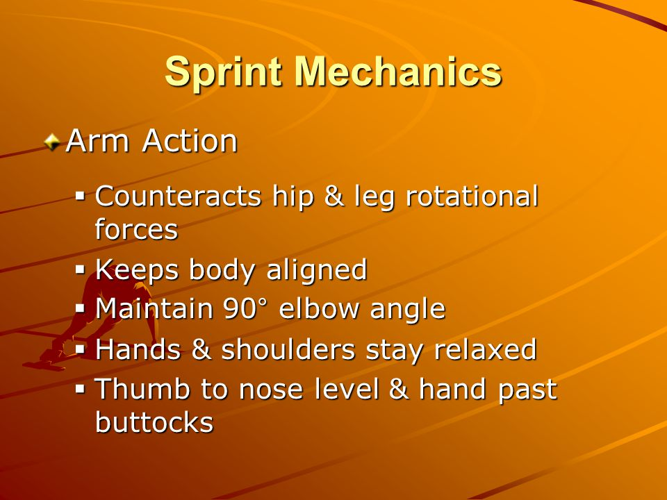 Sprint Mechanics Arm Action  Counteracts hip & leg rotational forces  Keeps body aligned  Maintain 90° elbow angle  Hands & shoulders stay relaxed  Thumb to nose level & hand past buttocks