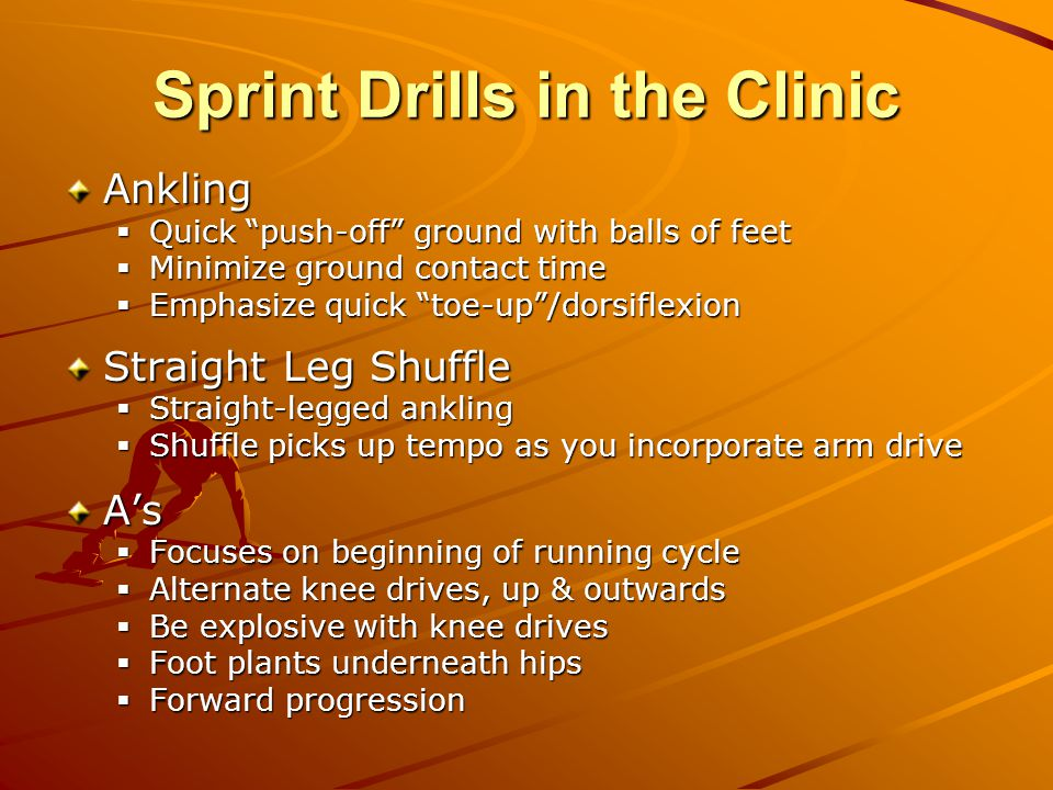 Sprint Drills in the Clinic Ankling  Quick push-off ground with balls of feet  Minimize ground contact time  Emphasize quick toe-up /dorsiflexion Straight Leg Shuffle  Straight-legged ankling  Shuffle picks up tempo as you incorporate arm drive A's  Focuses on beginning of running cycle  Alternate knee drives, up & outwards  Be explosive with knee drives  Foot plants underneath hips  Forward progression
