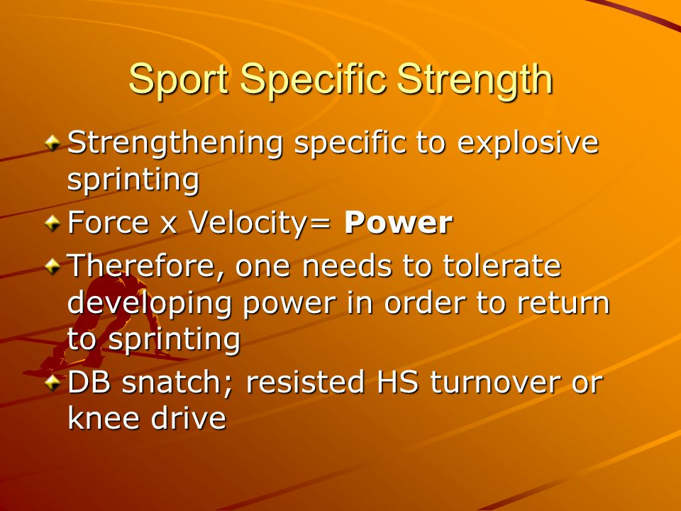 Strengthening specific to explosive sprinting Force x Velocity= Power Therefore, one needs to tolerate developing power in order to return to sprinting DB snatch; resisted HS turnover or knee drive