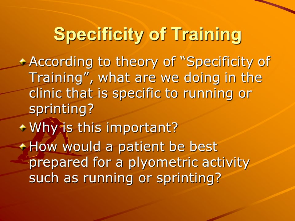 Specificity of Training According to theory of Specificity of Training , what are we doing in the clinic that is specific to running or sprinting.