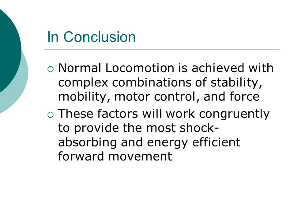 In Conclusion  Normal Locomotion is achieved with complex combinations of stability, mobility, motor control, and force  These factors will work congruently to provide the most shock- absorbing and energy efficient forward movement