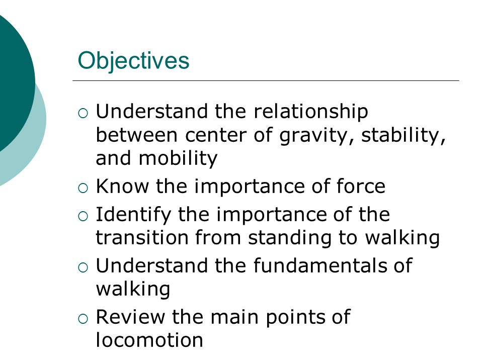 Objectives  Understand the relationship between center of gravity, stability, and mobility  Know the importance of force  Identify the importance of the transition from standing to walking  Understand the fundamentals of walking  Review the main points of locomotion