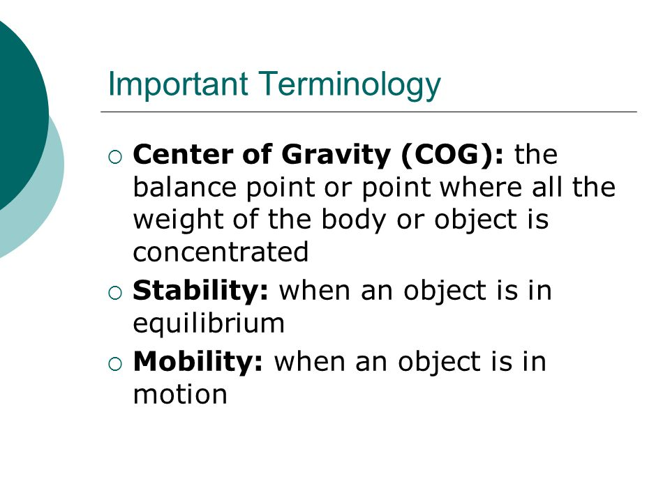 Important Terminology  Center of Gravity (COG): the balance point or point where all the weight of the body or object is concentrated  Stability: when an object is in equilibrium  Mobility: when an object is in motion