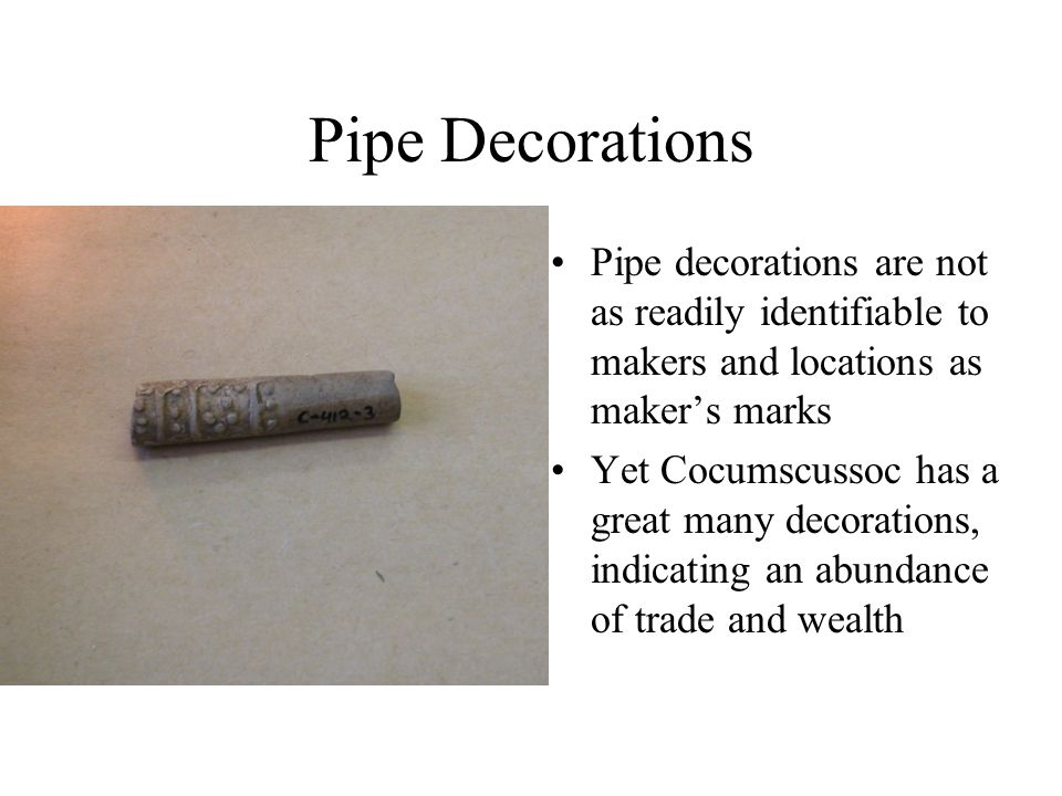 Pipe Decorations Pipe decorations are not as readily identifiable to makers and locations as maker's marks Yet Cocumscussoc has a great many decoratio
