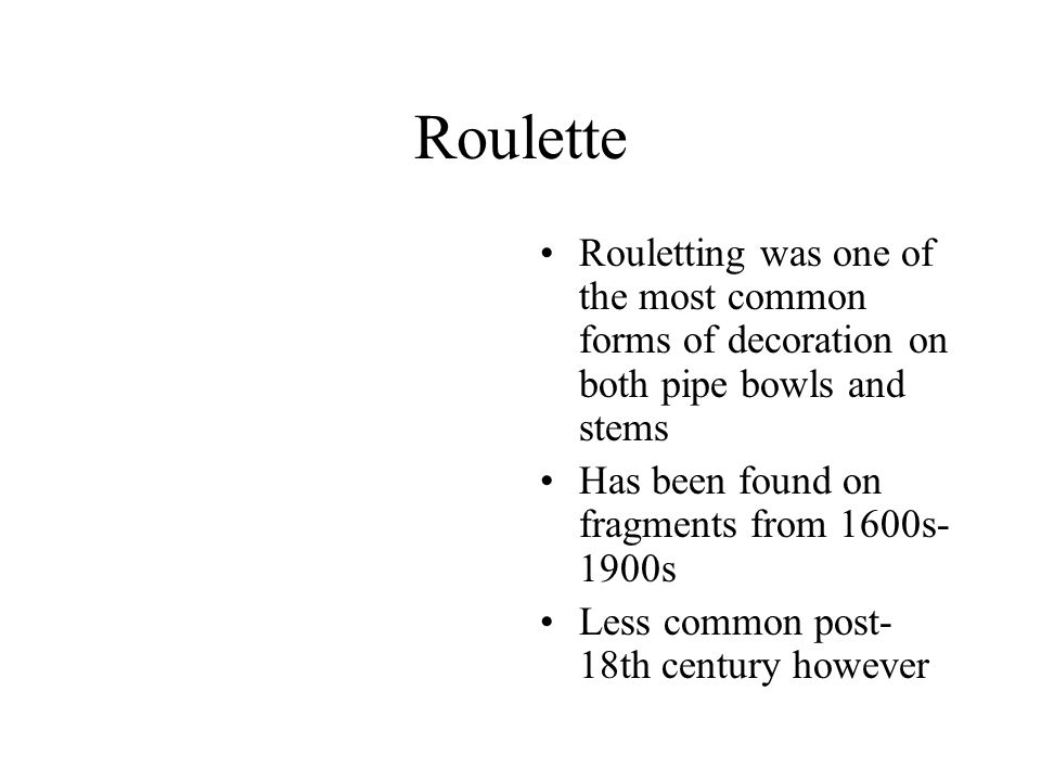 Roulette Rouletting was one of the most common forms of decoration on both pipe bowls and stems Has been found on fragments from 1600s- 1900s Less com