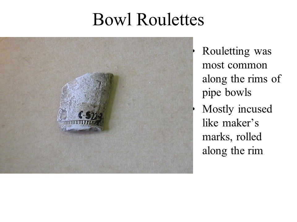 Bowl Roulettes Rouletting was most common along the rims of pipe bowls Mostly incused like maker's marks, rolled along the rim