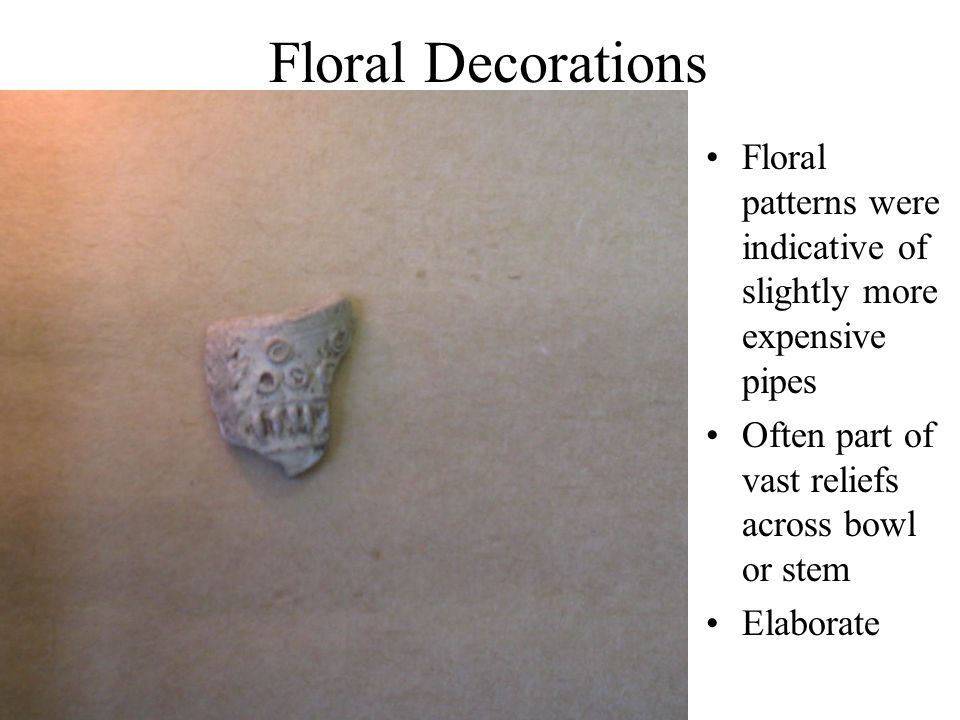 Floral Decorations Floral patterns were indicative of slightly more expensive pipes Often part of vast reliefs across bowl or stem Elaborate