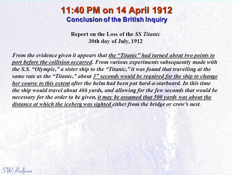 11:40 PM on 14 April 1912 Conclusion of the British Inquiry Report on the Loss of the SS Titanic 30th day of July, 1912 From the evidence given it app