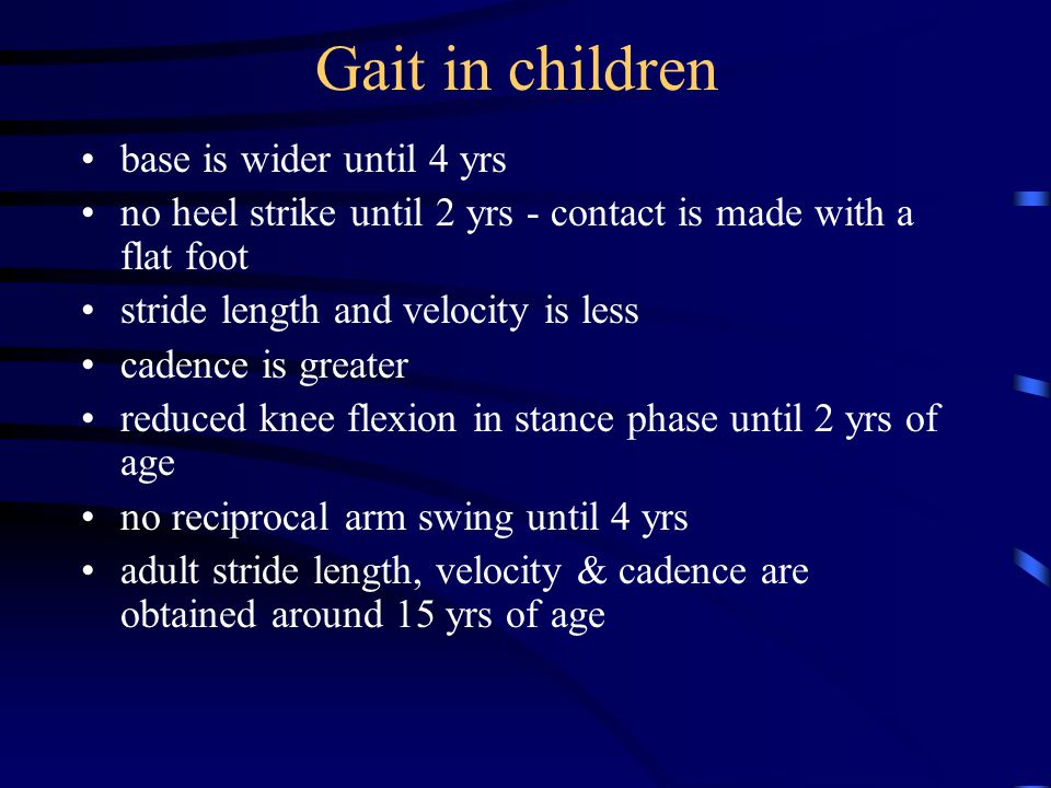 Gait in children base is wider until 4 yrs no heel strike until 2 yrs - contact is made with a flat foot stride length and velocity is less cadence is greater reduced knee flexion in stance phase until 2 yrs of age no reciprocal arm swing until 4 yrs adult stride length, velocity & cadence are obtained around 15 yrs of age
