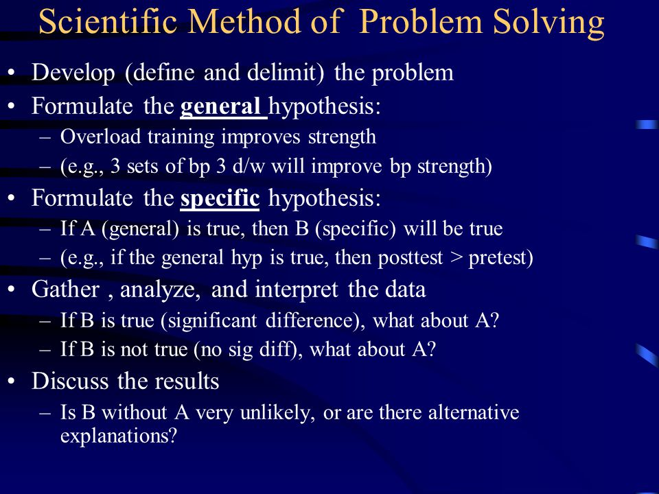 Scientific Method of Problem Solving Develop (define and delimit) the problem Formulate the general hypothesis: –Overload training improves strength –