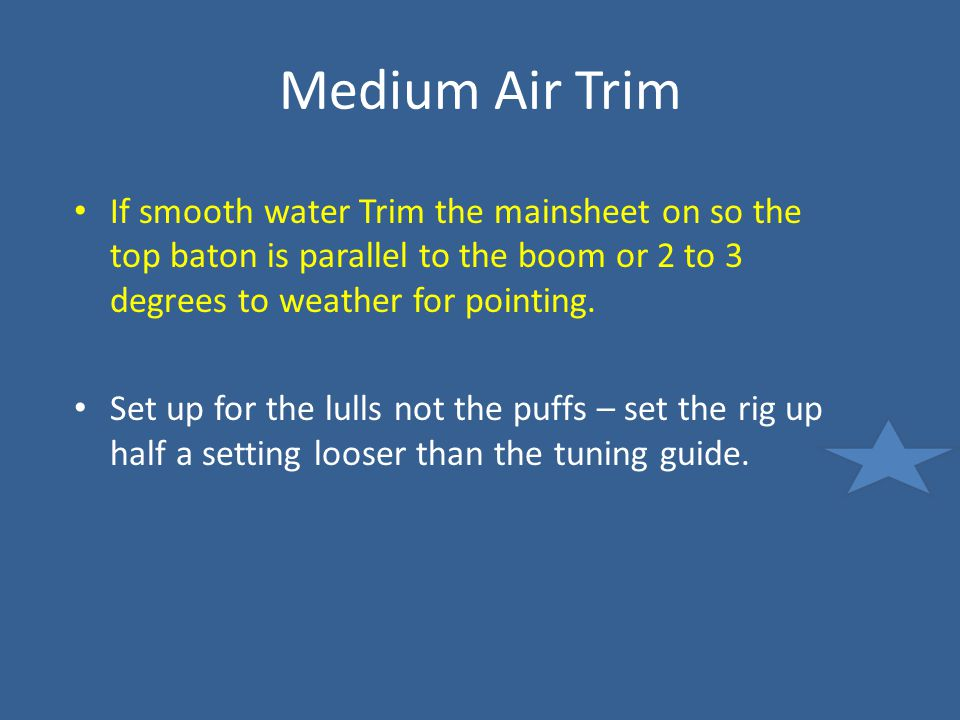 Medium Air Trim If smooth water Trim the mainsheet on so the top baton is parallel to the boom or 2 to 3 degrees to weather for pointing.