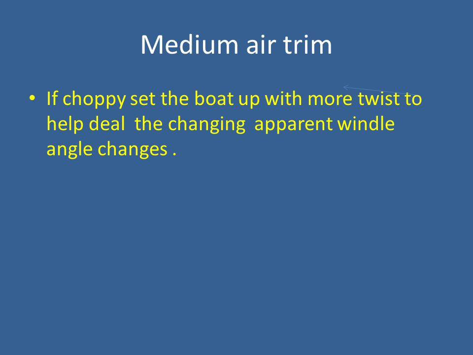 Medium air trim If choppy set the boat up with more twist to help deal the changing apparent windle angle changes.