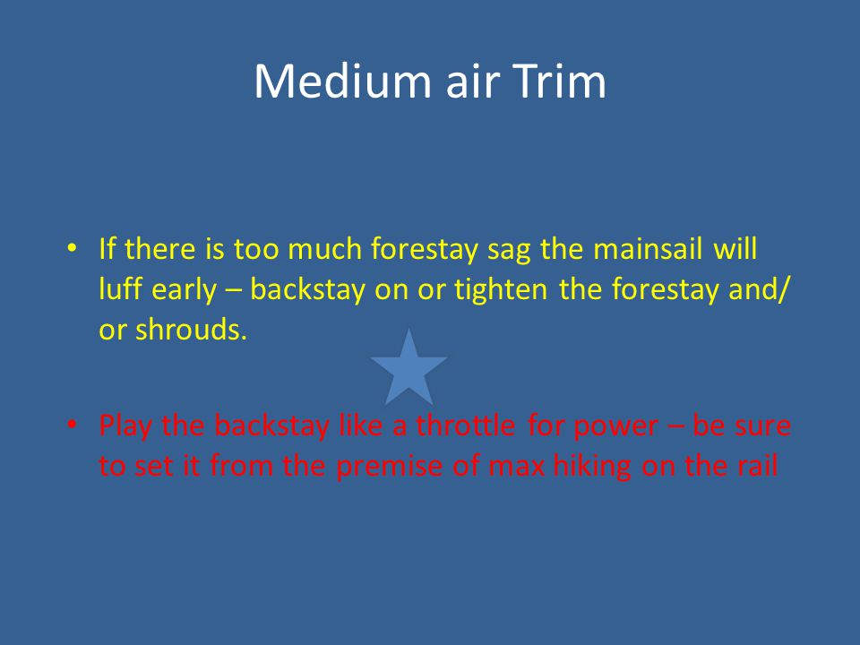 Medium air Trim If there is too much forestay sag the mainsail will luff early – backstay on or tighten the forestay and/ or shrouds. Play the backsta