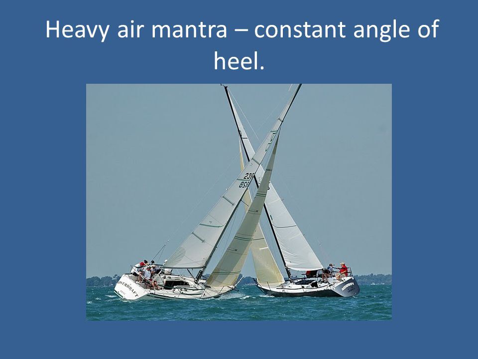 Heavy air mantra – constant angle of heel.