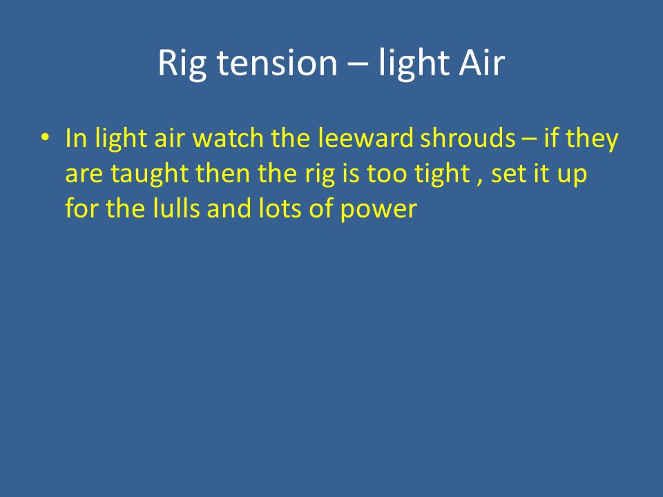 Rig tension – light Air In light air watch the leeward shrouds – if they are taught then the rig is too tight, set it up for the lulls and lots of power