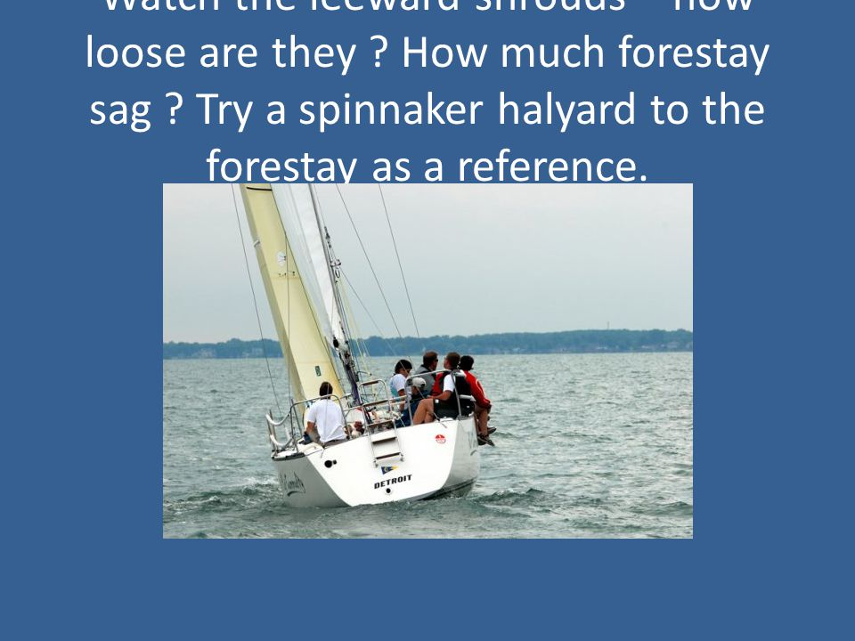 Watch the leeward shrouds – how loose are they . How much forestay sag .
