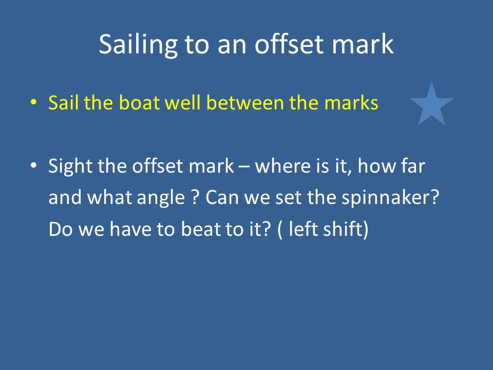 Sailing to an offset mark Sail the boat well between the marks Sight the offset mark – where is it, how far and what angle .