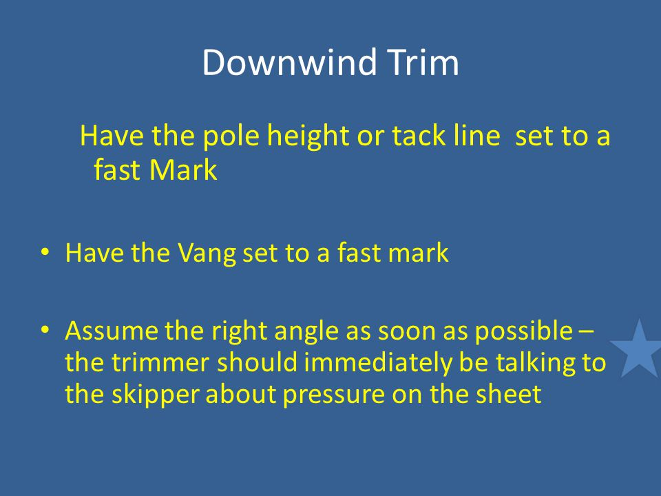 Downwind Trim Have the pole height or tack line set to a fast Mark Have the Vang set to a fast mark Assume the right angle as soon as possible – the t