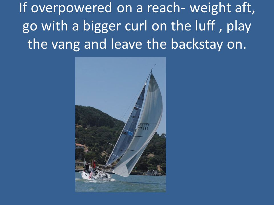 If overpowered on a reach- weight aft, go with a bigger curl on the luff, play the vang and leave the backstay on.