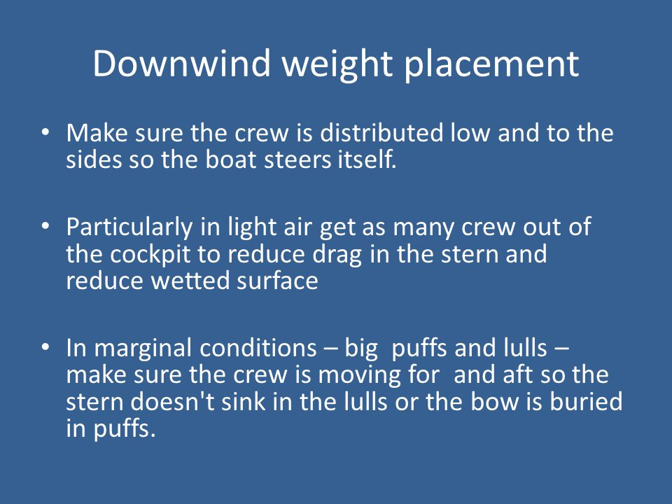 Downwind weight placement Make sure the crew is distributed low and to the sides so the boat steers itself. Particularly in light air get as many crew