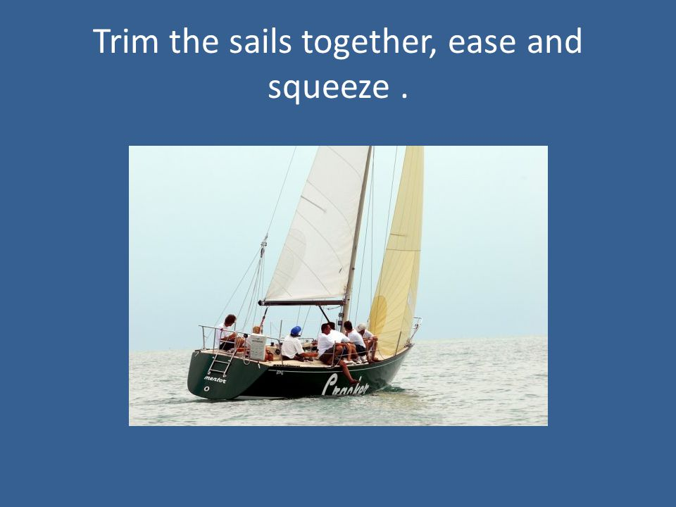 Trim the sails together, ease and squeeze.