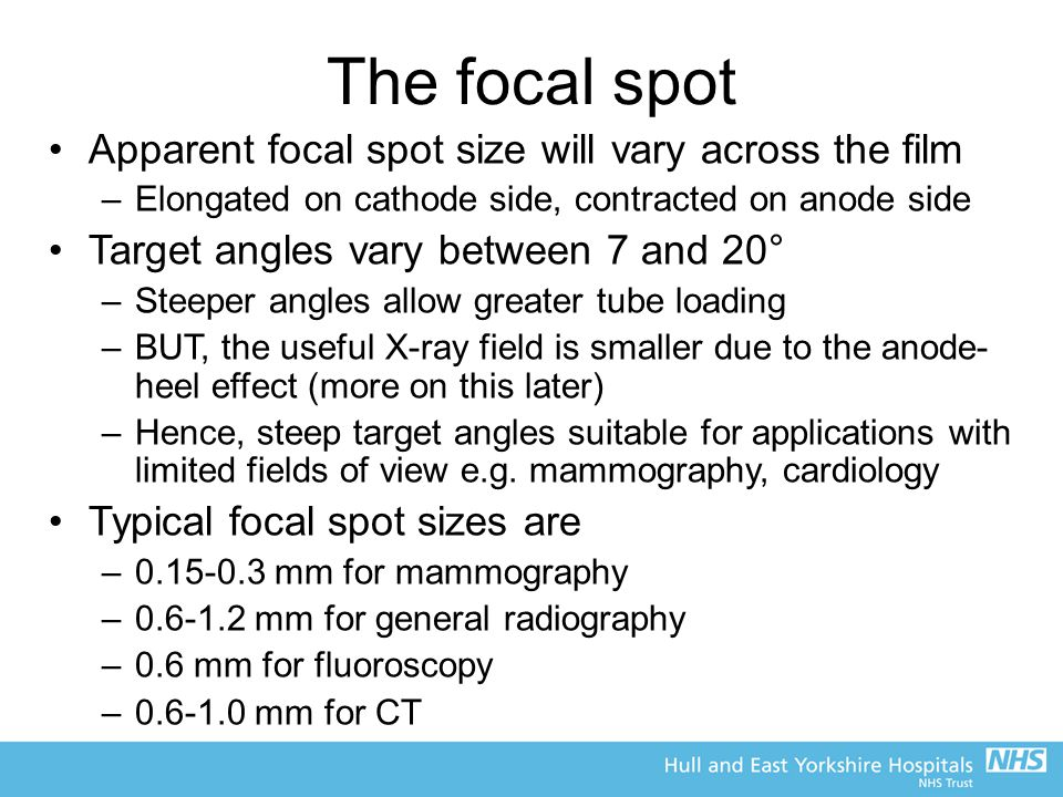 The focal spot Apparent focal spot size will vary across the film –Elongated on cathode side, contracted on anode side Target angles vary between 7 an